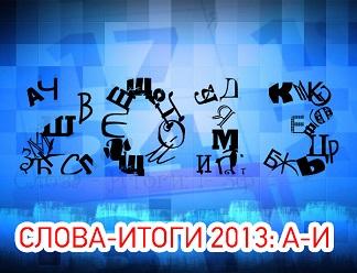 Главные слова - 2013. Часть 1-я: от А до И